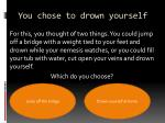 you chose to drown yourself