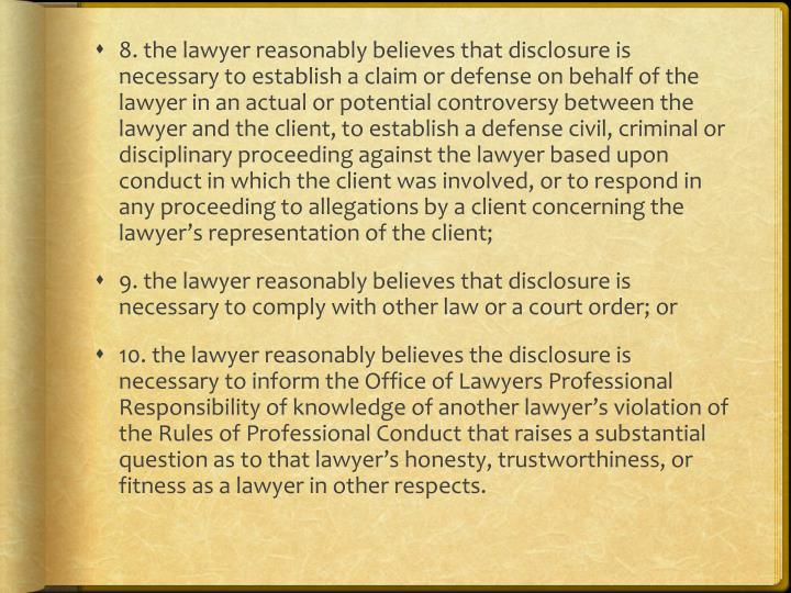 8. the lawyer reasonably believes that disclosure is necessary to establish a claim or defense on behalf of the lawyer in an actual or potential controversy between the lawyer and the client, to establish a defense civil, criminal or disciplinary proceeding against the lawyer based upon conduct in which the client was involved, or to respond in any proceeding to allegations by a client concerning the lawyer's representation of the client;