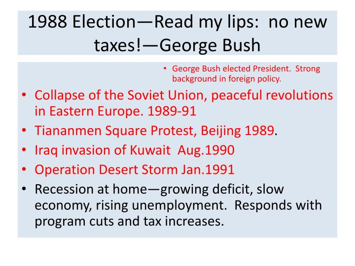 1988 Election—Read my lips:  no new taxes!—George Bush