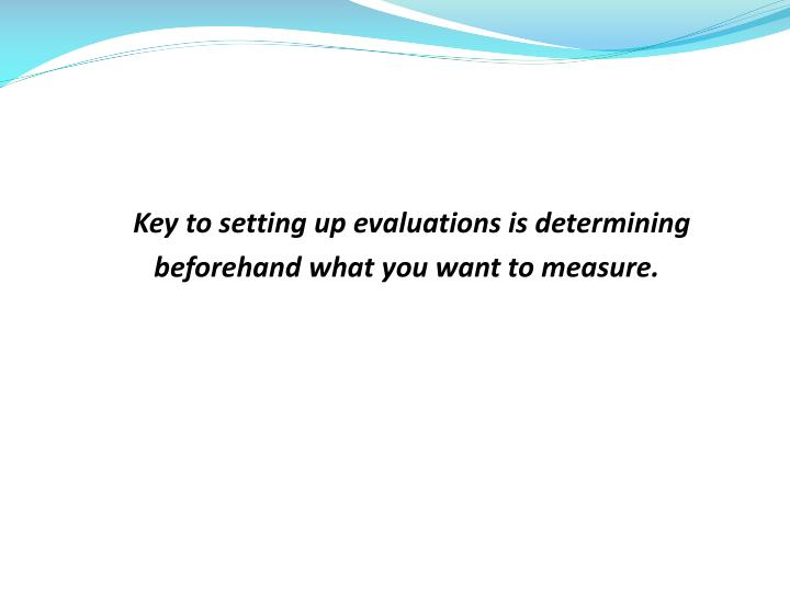 Key to setting up evaluations is determining