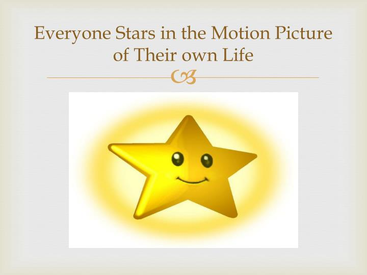 Everyone Stars in the Motion Picture of Their own Life