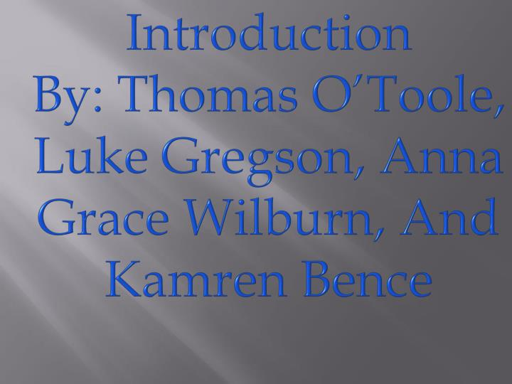 Introduction by thomas o toole luke gregson anna grace wilburn and kamren bence