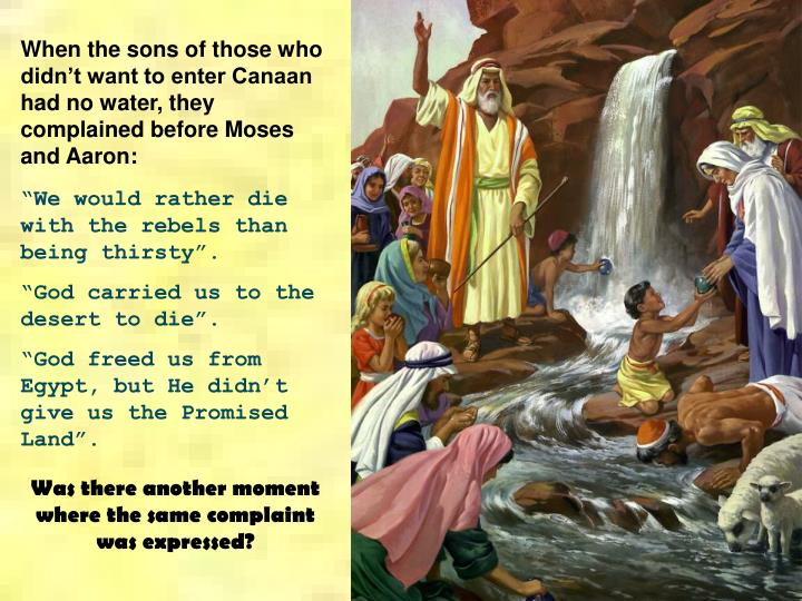 When the sons of those who didn't want to enter Canaan had no water, they complained before Moses ...