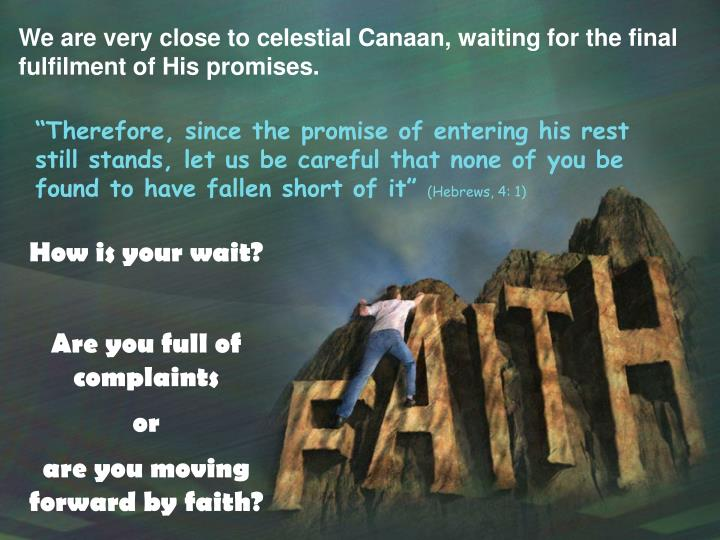 We are very close to celestial Canaan, waiting for the final