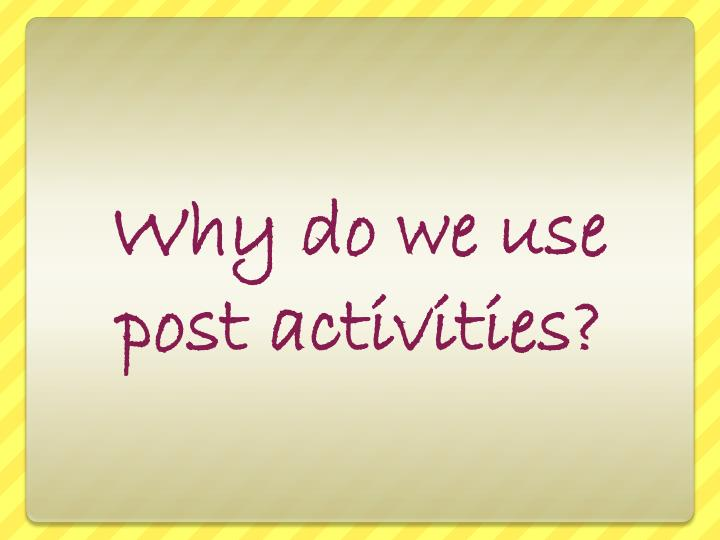 Why do we use post activities?