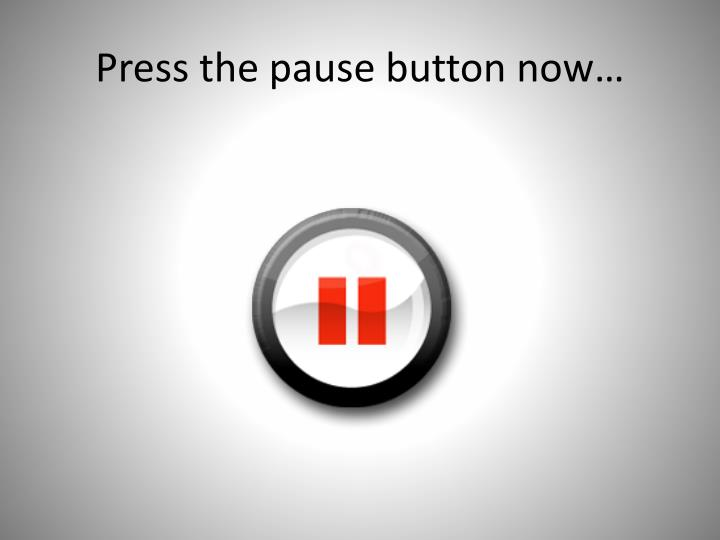 Press the pause button now…