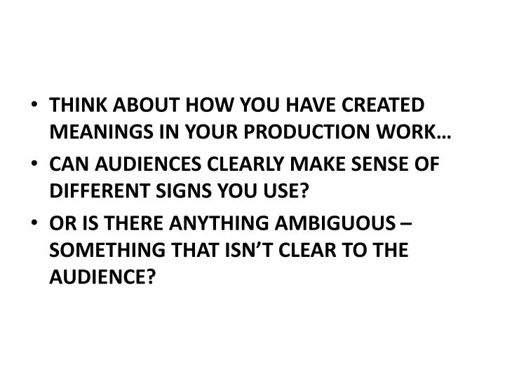THINK ABOUT HOW YOU HAVE CREATED MEANINGS IN YOUR PRODUCTION WORK…