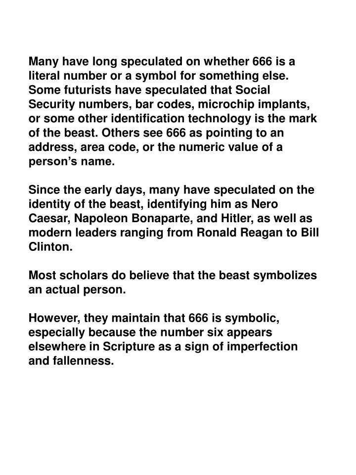 Many have long speculated on whether 666 is a literal number or a symbol for something else. Some futurists have speculated that Social Security numbers, bar codes, microchip implants, or some other identification technology is the mark of the beast. Others see 666 as pointing to an address, area code, or the numeric value of a person's name.