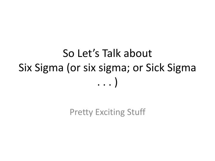 So let s talk about six sigma or six sigma or sick sigma