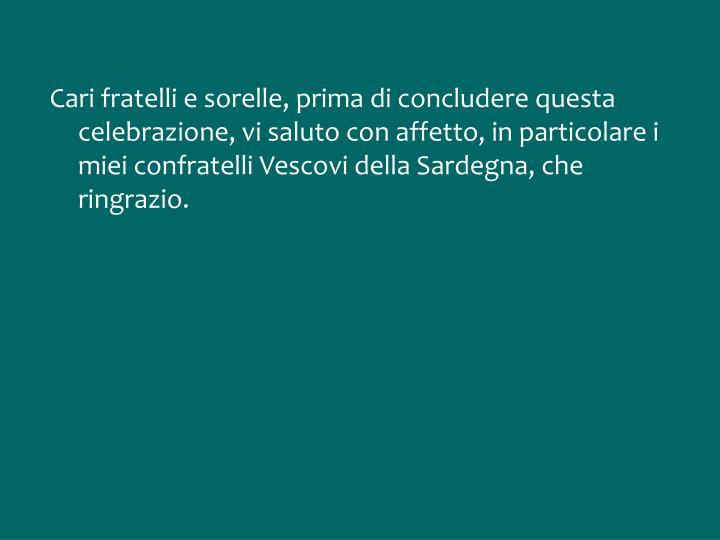 Cari fratelli e sorelle, prima di concludere questa celebrazione, vi saluto con affetto, in particolare i miei confratelli Vescovi della Sardegna, che ringrazio.