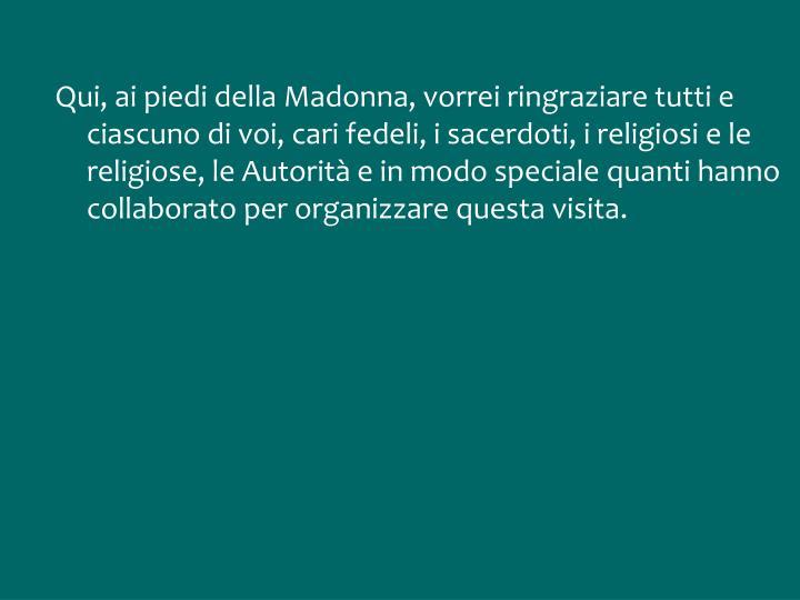 Qui, ai piedi della Madonna, vorrei ringraziare tutti e ciascuno di voi, cari fedeli, i sacerdoti, i religiosi e le religiose, le Autorità e in modo speciale quanti hanno collaborato per organizzare questa visita.
