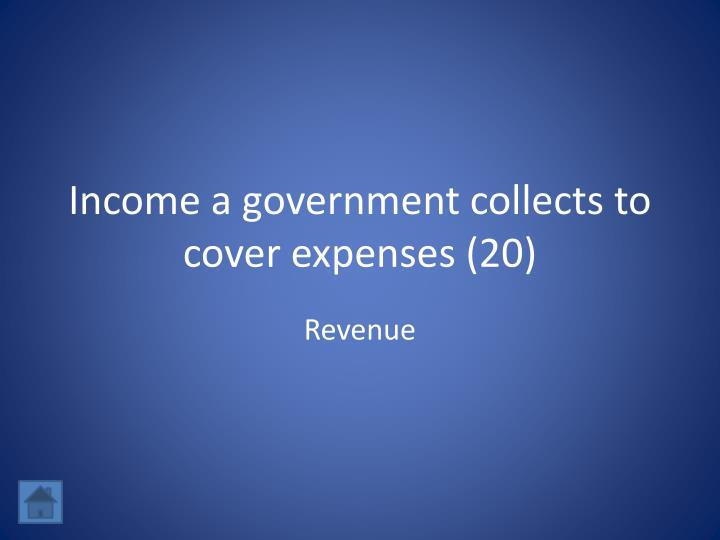Income a government collects to cover expenses (20)