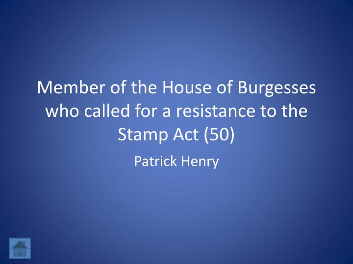 Member of the House of Burgesses who called for a resistance to the Stamp Act (50)
