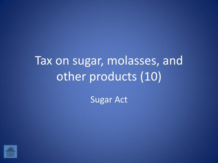 Tax on sugar, molasses, and other products (10)