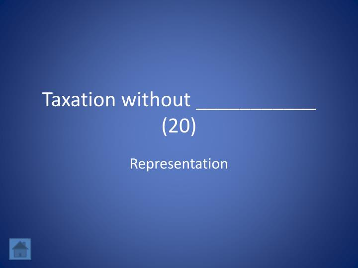 Taxation without ___________ (20)