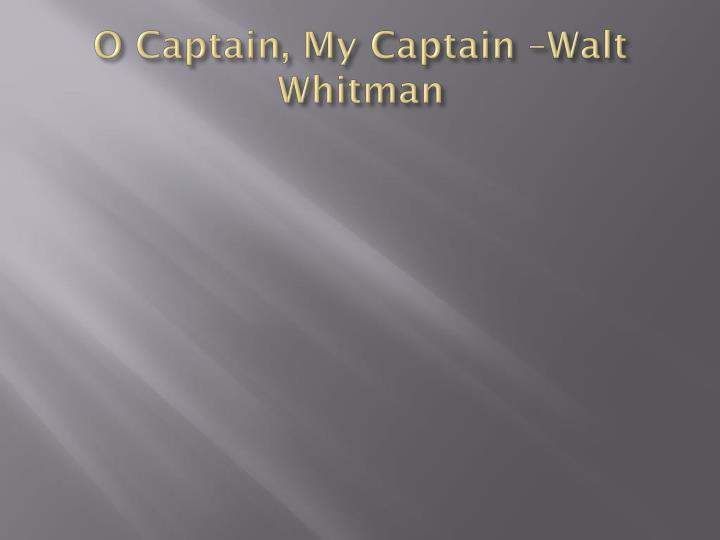 O Captain, My Captain –Walt Whitman