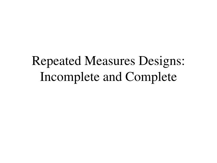 repeated measures designs incomplete and complete n.