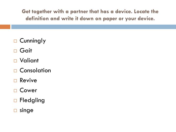 Get together with a partner that has a device. Locate the definition and write it down on paper or y...