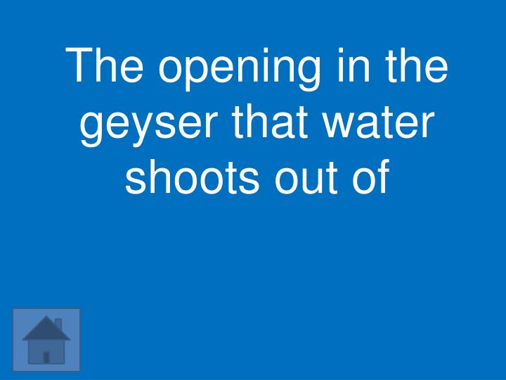 The opening in the geyser that water shoots out of