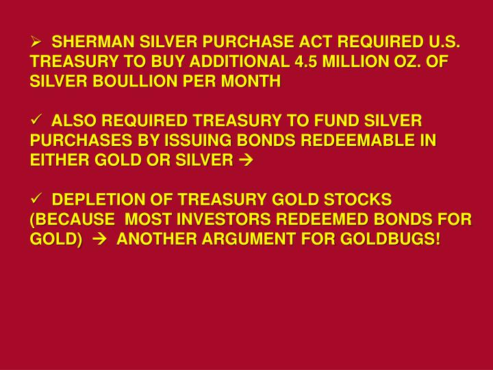 SHERMAN SILVER PURCHASE ACT REQUIRED U.S. TREASURY TO BUY ADDITIONAL 4.5 MILLION OZ. OF SILVER BOULLION PER MONTH