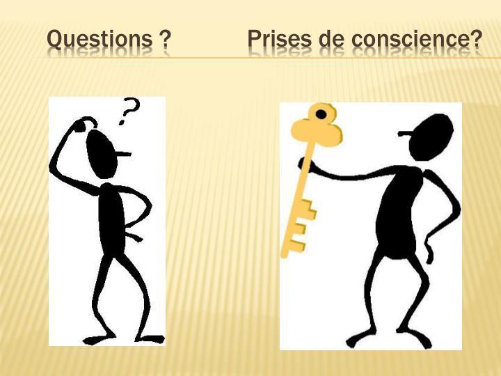 Questions ?            Prises de conscience?