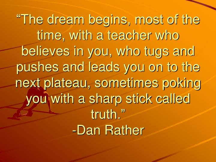 """""""The dream begins, most of the time, with a teacher who believes in you, who tugs and pushes and leads you on to the next plateau, sometimes poking you with a sharp stick called truth."""""""