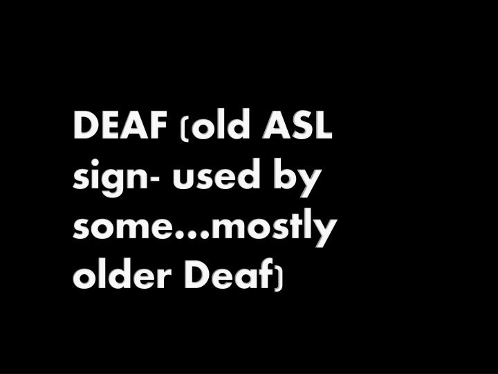 DEAF (old ASL sign- used by some…mostly older Deaf)
