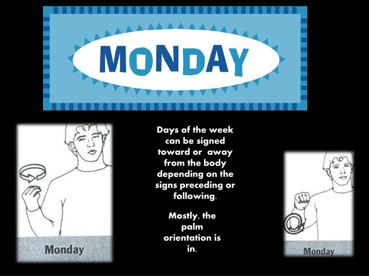 Days of the week can be signed toward or  away from the body depending on the  signs preceding or following.