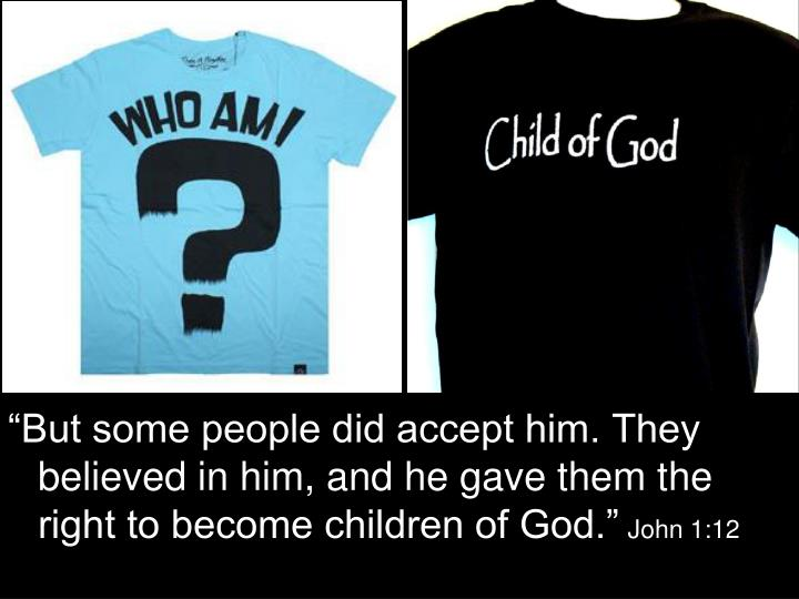 """""""But some people did accept him. They believed in him, and he gave them the right to become children of God."""""""