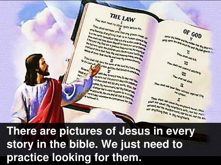 There are pictures of Jesus in every story in the bible. We just need to practice looking for them.