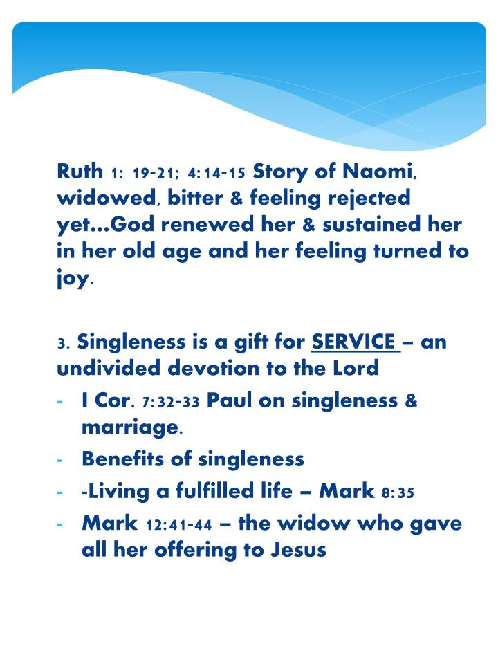 Ruth 1: 19-21; 4:14-15 Story of Naomi, widowed, bitter & feeling rejected yet…God renewed her & sustained her in her old age and her feeling turned to joy.