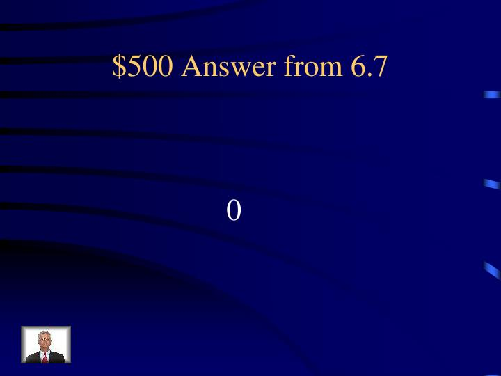 $500 Answer from 6.7
