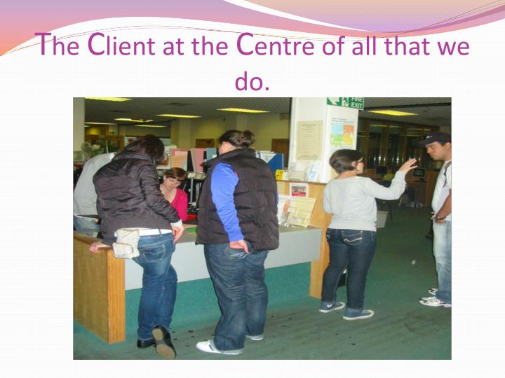 T he c lient at the c entre of all that we do