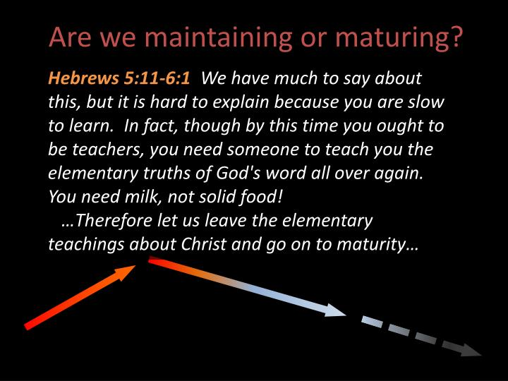 Are we maintaining or maturing?