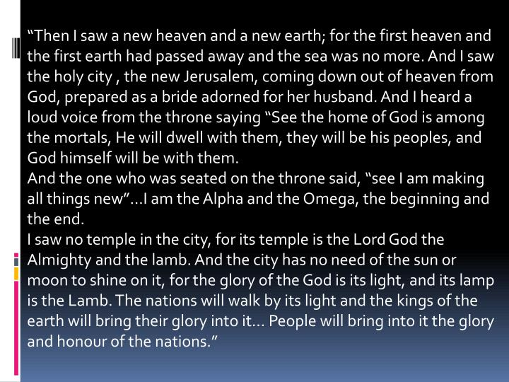 """""""Then I saw a new heaven and a new earth; for the first heaven and the first earth had passed away and the sea was no more. And I saw the holy city , the new Jerusalem, coming down out of heaven from God, prepared as a bride adorned for her husband. And I heard a loud voice from the throne saying """"See the home of God is among the mortals, He will dwell with them, they will be his peoples, and God himself will be with them."""
