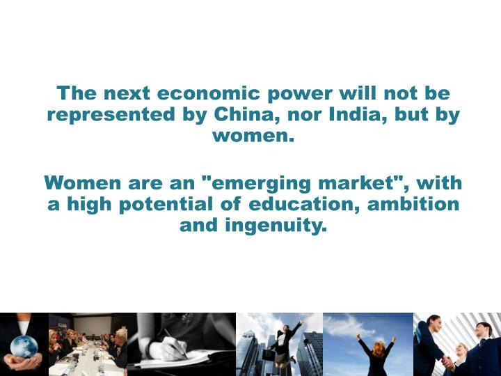 The next economic power will not be represented by China, nor India, but by women.