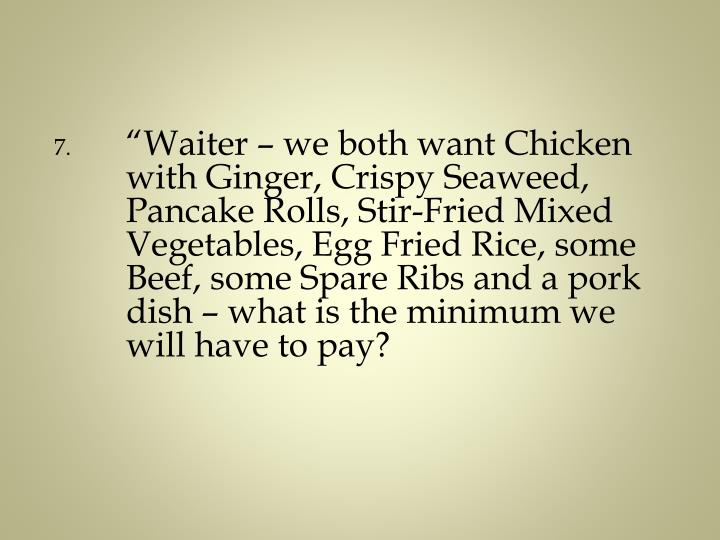 """Waiter – we both want Chicken with Ginger, Crispy Seaweed, Pancake Rolls, Stir-Fried Mixed Vegetables, Egg Fried Rice, some Beef, some Spare Ribs and a pork dish – what is the minimum we will have to pay?"