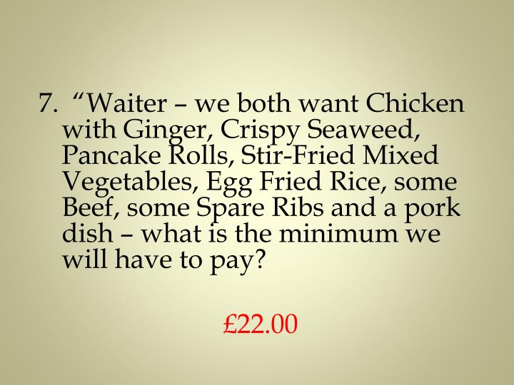 "7.  ""Waiter – we both want Chicken with Ginger, Crispy Seaweed, Pancake Rolls, Stir-Fried Mixed Vegetables, Egg Fried Rice, some Beef, some Spare Ribs and a pork dish – what is the minimum we will have to pay?"