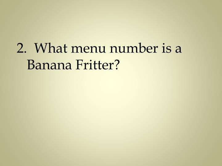 2.  What menu number is a Banana Fritter?