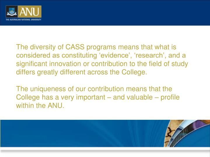 The diversity of CASS programs means that what is considered as constituting 'evidence', 'research', and a significant innovation or contribution to the field of study differs greatly different across the College.