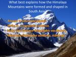 what best explains how the himalaya mountains were formed and shaped in south asia