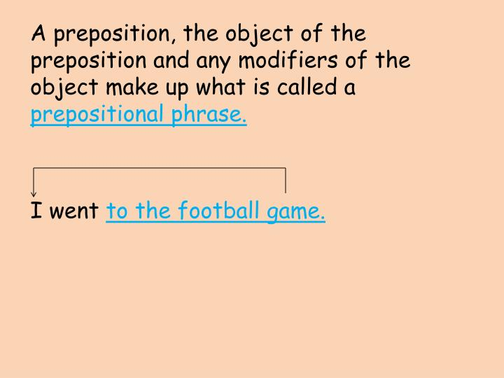 A preposition, the object of the preposition and any modifiers of the object make up what is called a