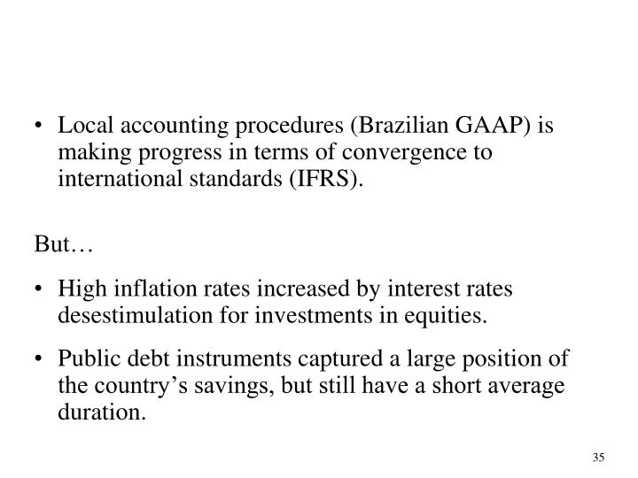 Local accounting procedures (Brazilian GAAP) is making progress in terms of convergence to international standards (IFRS).
