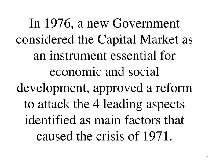 In 1976, a new Government considered the Capital Market as an instrument essential for economic and social development, approved a reform to attack the 4 leading aspects identified as main factors that caused the crisis of 1971.