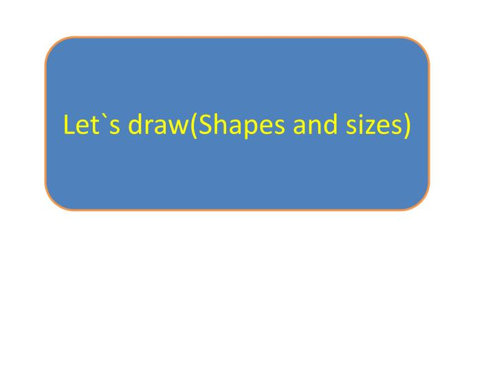 Let`s draw(Shapes and sizes)
