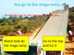 you go to the mega ramp