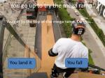 you go up to try the mega ramp