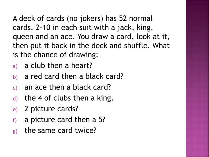 A deck of cards (no jokers) has 52 normal cards. 2-10 in each suit with a jack, king, queen and an ace. You draw a card, look at it, then put it back in the deck and shuffle. What is the chance of drawing:
