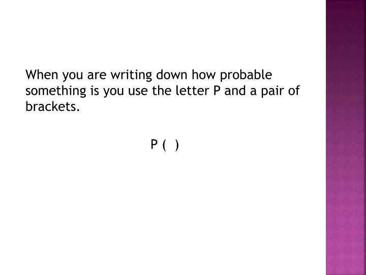 When you are writing down how probable something is you use the letter P and a pair of brackets.