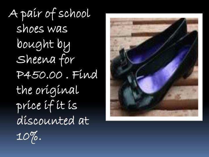 A pair of school shoes was bought by Sheena for P450.00 . Find the original price if it is discounted at 10